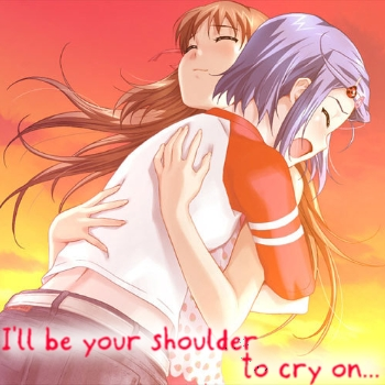 I'll be your shoulder to cry on.