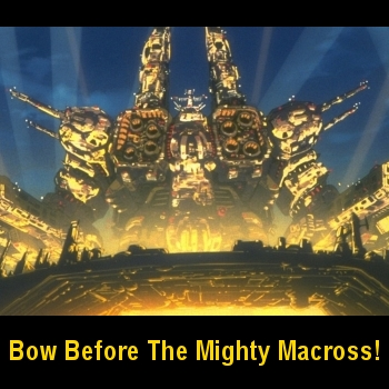 Bow Before The Mighty Macross!