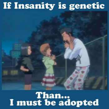 Insanity is genetic O_o