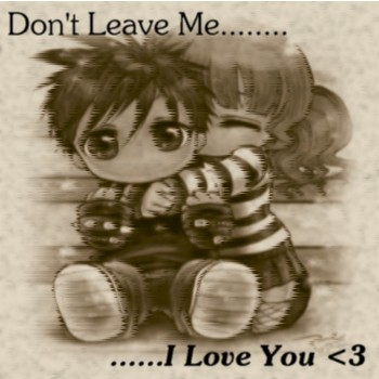 dont leave me! i love you!