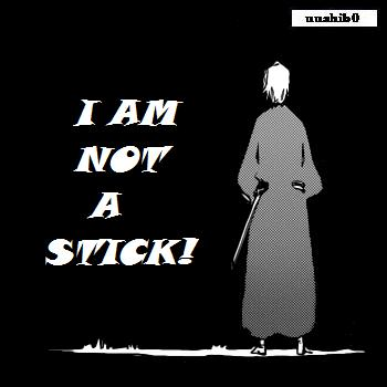 I am NOT a STICK!