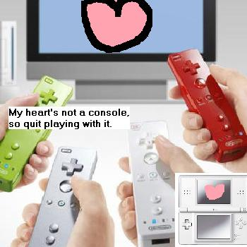 My heart's not a console so quit playing with it