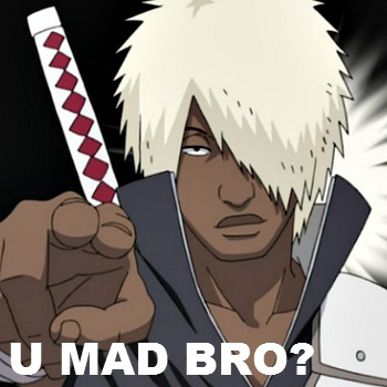 U MAD BRO?!